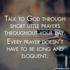 Talk to God through short little prayers throughout your day.  Every prayer doesn't have to be long and eloquent.