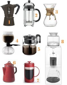 Coffee Pots: 1. Bialetti Moka Espresso Maker | 2. Bodum Chambord French Press (We actually have this one, but its in our storage unit and we haven't seen it in three years) | 3. Chemex 8 Cup Coffee Maker | 4. Bodum Pebo Santos Vacuum Coffemaker | 5. Medelco 8 Cup Percolator | 6. Paula Deen Stovetop Percolator | 7. Bonjour 8 Cup French Press Red | 8. Hario Cold Water Coffee Brewer