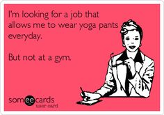 I'm looking for a job that allows me to wear yoga pants everyday. But not at a gym.