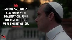 Pope Pius XIII: Goodness, unless combined with imagination, runs the risk of being mere exhibitionism.  More on: http://www.magicalquote.com/series/the-young-pope/ #PopePiusXIII #TheYoungPope