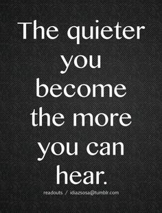 Inspirational Picture Quotes...: The quieter you become.