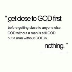 Before you get close to someone else, get close to God. He is everything, but a person who does not have God is nothing.