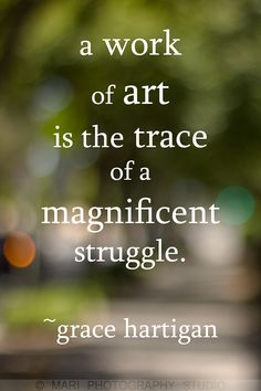 work of art quote by Grace Hartigan. A beautiful artist and a wonderful quotation. Photo © Marí Photography 2013