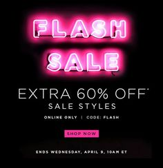 FLASH SALE EXTRA 60% OFF* SALE STYLES ONLINE ONLY | CODE: FLASH SHOP NOW ENDS WEDNESDAY, APRIL 9, 10AM ET