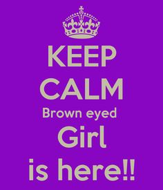 KEEP CALM Brown eyed  Girl is here!    For my amiga Mary Delapaz Huerta<3