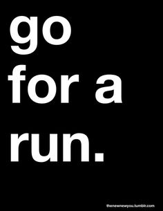 go run. grab your shoes, walk out the door, and even if it's just for fifteen minutes, run. Because a fifteen minute run is better than nothing at all....must force myself to do this!
