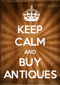 KEEP CALM AND BUY ANTIQUES: antiques are green, add more character & charm, make better investments and are lasting heirloom treasures.