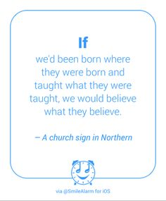 """""""If we'd been born where they were born and taught what they were taught, we would believe what they believe.""""   —A church sign in Northern"""