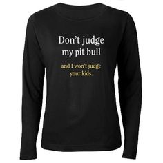 Don't Judge my pit bull and I won't judge your kids t-shirt at cafe press...must get!