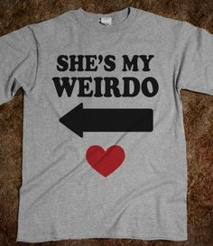 She's My Weirdo (Couples Shirt) hahaha so perfect for us- My hubby would totally wear this.