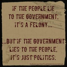 If the people lie to the government, it's a felony. But if the government lies to the people, it's just politics.