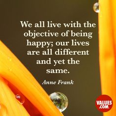 We all live with the objective of being happy; our lives are all different and yet the same. -Anne Frank