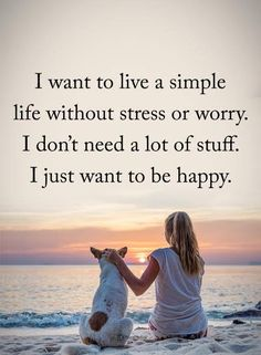 I want to live a simple life without stress or worry. I don't need a lot of stuff. I just want to be happy!