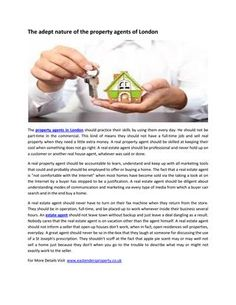 The adept nature of the property agents of london  The property agents in London should practice their skills by using them every day. He should not be part-time in the commercial. http://www.eastendersproperty.co.uk