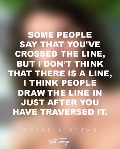 Some people say that you've crossed the line, but I don't think that there is a line, I think people draw the line in just after you have traversed it. — Russell Brand