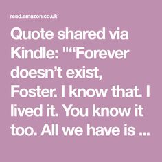 """Quote shared via Kindle: """"""""Forever doesn't exist, Foster. I know that. I lived it. You know it too. All we have is right now. There's no in between. This second. Minute. Hour. Day. That's what we have."""""""""""