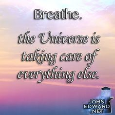 Breathe. The Universe Is Taking Care Of Everything Else!
