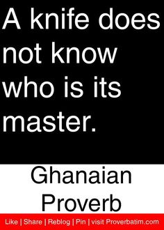 A knife does not know who is its master. - Ghanaian Proverb #proverbs #quotes