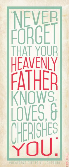 """Never forget that your Heavenly Father knows, loves, and cherishes you."" —President Dieter F. Uchtdorf"