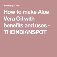 How to make Aloe Vera Oil with benefits and uses - THEINDIANSPOT