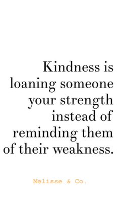 Kindness is loaning someone your strength instead of reminding them of their weakness. Quotable Quotes, Wisdom Quotes, True Quotes, Words Quotes, Great Quotes, Quotes To Live By, Motivational Quotes, Inspirational Quotes, Smile Quotes