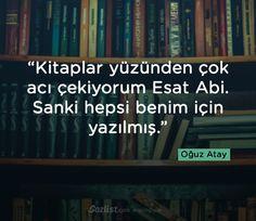 Kitaplar yüzünden çok acı çekiyorum Esat Abi. Sanki hepsi benim için yazılmış.