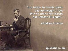 It is better to remain silent and be thought a foolthan speak and remove all doubt. -Abraham Lincoln  - http://sensequotes.com/abraham-lincoln-wise-quotes/