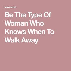 Be The Type Of Woman Who Knows When To Walk Away
