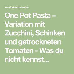 One Pot Pasta – Variation mit Zucchini, Schinken und getrockneten Tomaten - Was du nicht kennst...