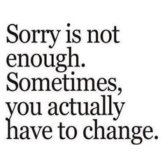 Don't say you're sorry, when you haven't done anything to change the way you act!