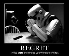 Regret! Those WERE the droids we were looking for…