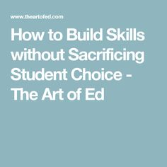 How to Build Skills without Sacrificing Student Choice - The Art of Ed