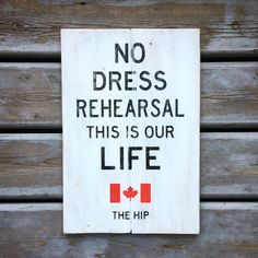 No Dress Rehearsal This Is Our Life | Tragically Hip Wood Sign | Sign | The Hip Wooden Signs With Sayings, Wood Signs, Song Quotes, Song Lyrics, Tragically Hip Lyrics, Stag And Doe, Canada Eh, Sign Sign, Cnc Projects