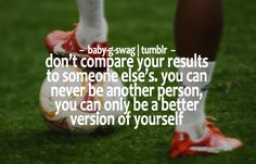 soccer quote: don't compare your results to some else's, you can never be another person you can only be a better version of yourself. I think this could work for anything not just soccer. Girls Soccer, Play Soccer, Football Soccer, Soccer Tips, Nike Soccer, Soccer Cleats, Soccer Stuff, Football Humor, Soccer Sports