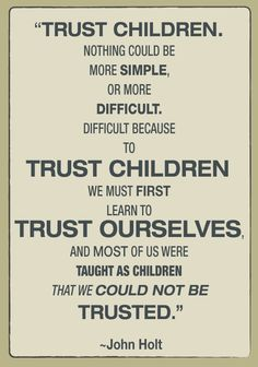 """scorchmom:    """"All I am saying in this book can be summed up in two words: Trust Children. Nothing could be more simple, or more difficult. Difficult because to trust children we must first learn to trust ourselves, and most of us were taught as children that we could not be trusted.""""~John Holt, How Children Learn(1967)"""
