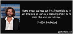 Notre amour est beau car il est impossible, tu le sais très bien. Le jour où je serai disponible, tu ne seras plus amoureux de moi. (Frédéric Beigbeder) #citations #FrédéricBeigbeder