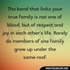 """The bond that links your true family is not one of blood, but of respect and joy in each other's life. Rarely do members of one family grow up under the same roof."" Richard Bach"