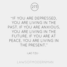 If you are depressed, you are living in the past. If you are anxious, you are living in the future. If you are at peace, you are living in the present.  Be Present  |Lau Tzu