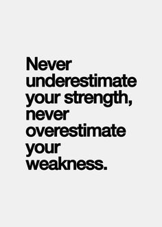 Never underestimate your strength, never overestimate your weakness.