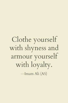 """""""Clothe yourself with shyness and Armour yourself with loyality."""" -Imam Ali (AS) - """"Clothe yourself with shyness and Armour yourself with loyality."""" -Imam Ali (AS) Source by - Hazrat Ali Sayings, Imam Ali Quotes, Muslim Quotes, Religious Quotes, Prophet Muhammad Quotes, Hadith Quotes, Islamic Qoutes, Islamic Messages, True Quotes"""