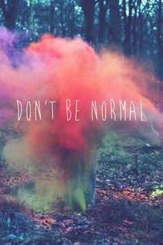 Don't be normal, it's just so plain! Dare to stand out, and most importantly, be yourself! Don't let others change you, shape yourself with your experiences!