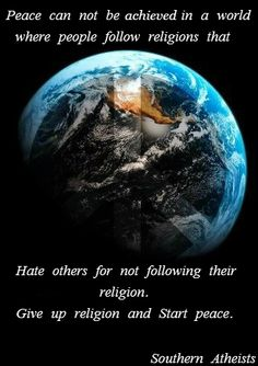 Give up religion and Start peace. come vist Southern Atheists @ www.facebook.com/Its.Ok.To.Not.Believe