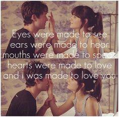 Olhos foram feitos para ver,ouvidos foram feitos para ouvir,bocas foram feitas para falar,corações foram feitos para amar e eu fui feito para te amar. -500 Dias com ela