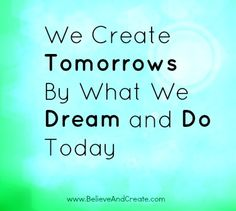 We create our tomorrows by what we dream and do today.   www.BelieveAndCreate.com