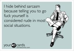 """""""I hide behind sarcasm because telling you to go fuck yourself is considered rude in most social situations."""""""
