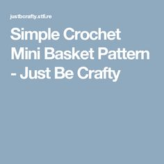 Simple Crochet Mini Basket Pattern - Just Be Crafty