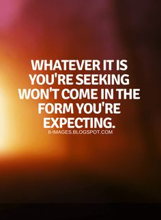 Quotes Whatever it is you're seeking won't come in the form you're expecting.