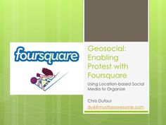 Enabling Protest with Foursquare by Christopher Dufour, via Slideshare
