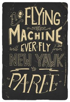 "Love the style.  And the irony.   - ""No flying machine will ever fly from New York to Paris"" -        Orville Wright, builder of the first airplane."