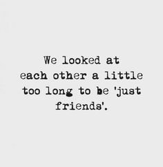 """We looked at each other a little too long to be """"just friends""""."""